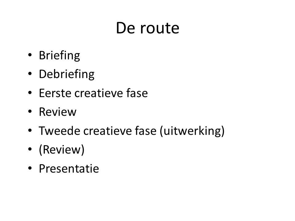 De route Briefing Debriefing Eerste creatieve fase Review Tweede creatieve fase (uitwerking) (Review) Presentatie