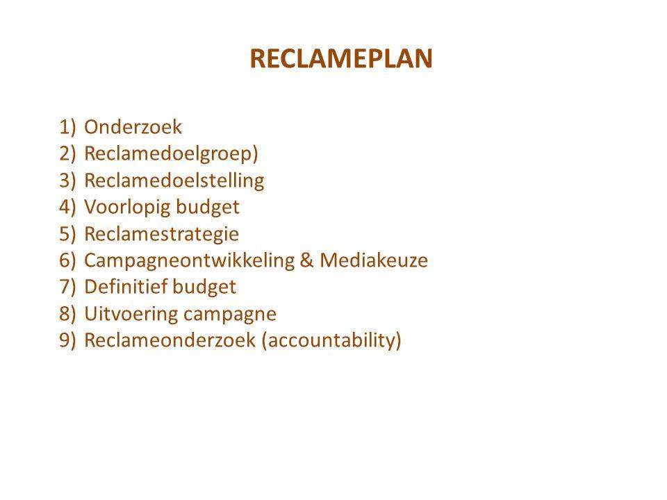 RECLAMEPLAN 1)Onderzoek 2)Reclamedoelgroep) 3)Reclamedoelstelling 4)Voorlopig budget 5)Reclamestrategie 6)Campagneontwikkeling & Mediakeuze 7)Definitief budget 8)Uitvoering campagne 9)Reclameonderzoek (accountability)