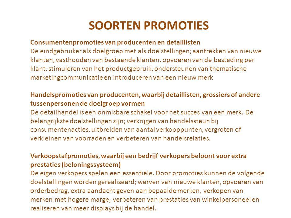 SOORTEN PROMOTIES Consumentenpromoties van producenten en detaillisten De eindgebruiker als doelgroep met als doelstellingen; aantrekken van nieuwe klanten, vasthouden van bestaande klanten, opvoeren van de besteding per klant, stimuleren van het productgebruik, ondersteunen van thematische marketingcommunicatie en introduceren van een nieuw merk Handelspromoties van producenten, waarbij detaillisten, grossiers of andere tussenpersonen de doelgroep vormen De detailhandel is een onmisbare schakel voor het succes van een merk.
