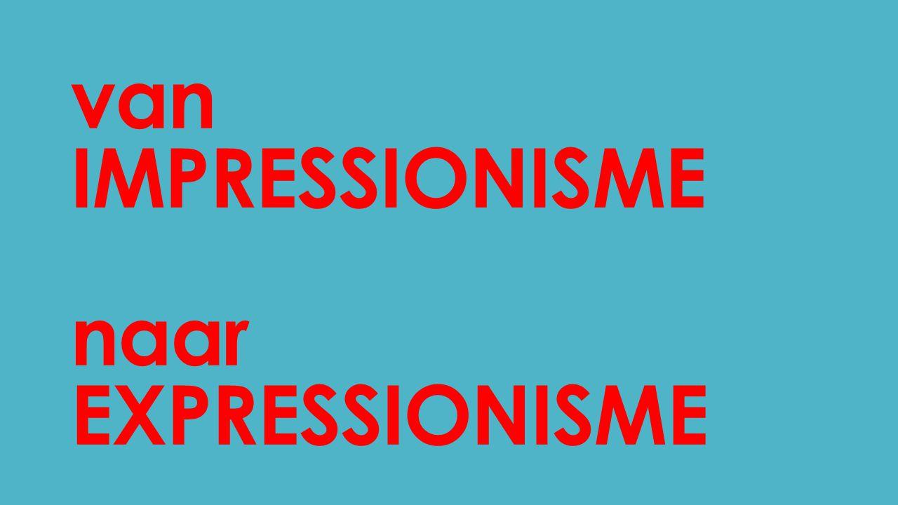 van IMPRESSIONISME naar EXPRESSIONISME