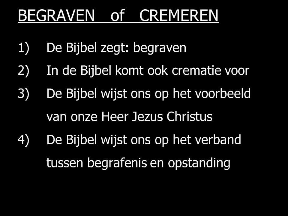 BEGRAVEN of CREMEREN 1) De Bijbel zegt: begraven 2) In de Bijbel komt ook crematie voor 3)De Bijbel wijst ons op het voorbeeld van onze Heer Jezus Christus 4) De Bijbel wijst ons op het verband tussen begrafenis en opstanding
