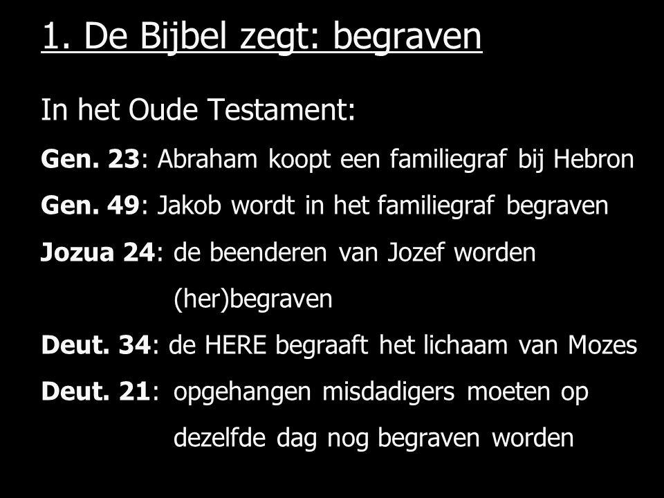 1.De Bijbel zegt: begraven In het Oude Testament: Gen.