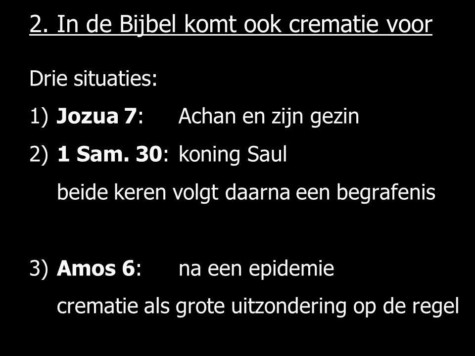 2.In de Bijbel komt ook crematie voor Drie situaties: 1)Jozua 7: Achan en zijn gezin 2)1 Sam.