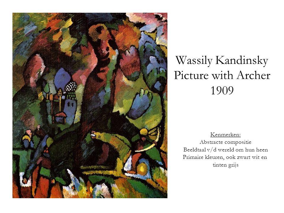 Wassily Kandinsky Picture with Archer 1909 Kenmerken: Abstracte compositie Beeldtaal v/d wereld om hun heen Primaire kleuren, ook zwart wit en tinten grijs