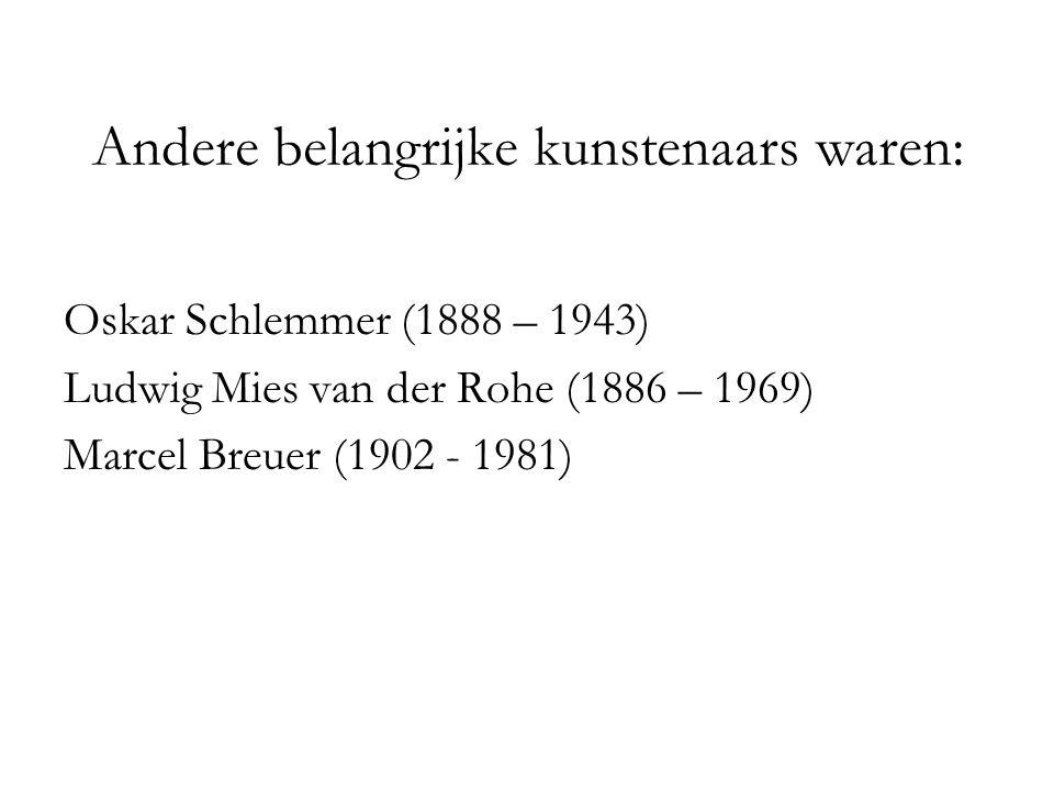 Andere belangrijke kunstenaars waren: Oskar Schlemmer (1888 – 1943) Ludwig Mies van der Rohe (1886 – 1969) Marcel Breuer (1902 - 1981)
