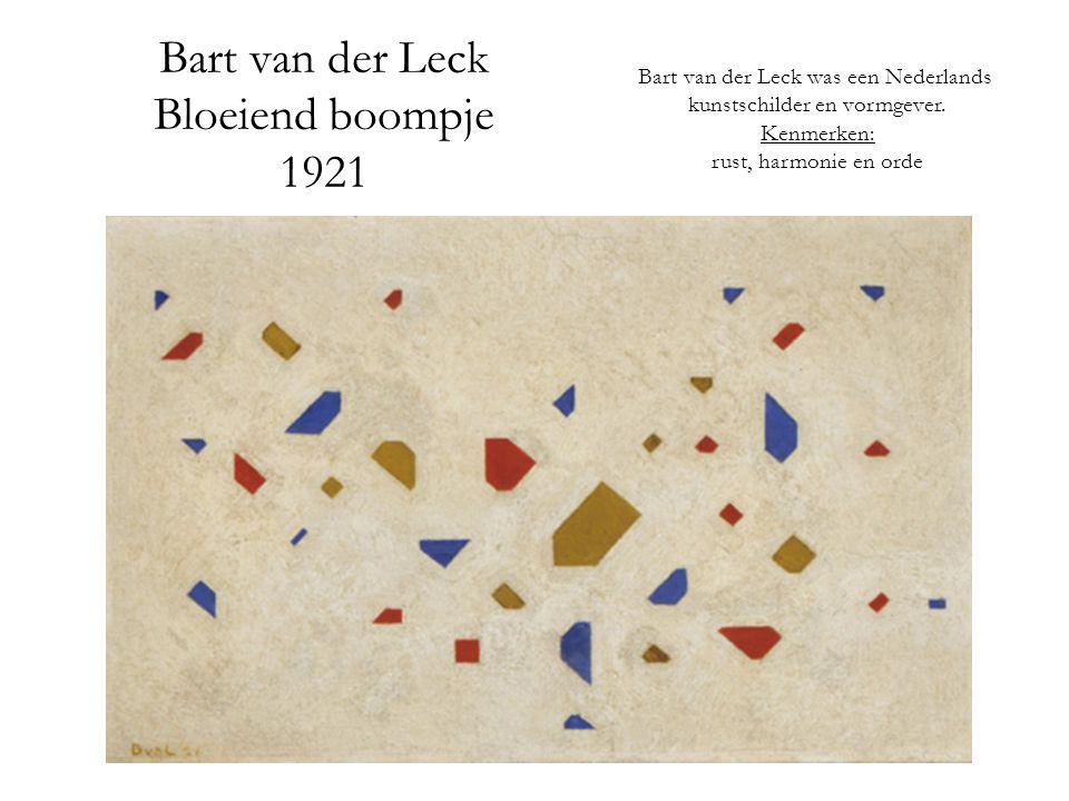 Bart van der Leck Bloeiend boompje 1921 Bart van der Leck was een Nederlands kunstschilder en vormgever. Kenmerken: rust, harmonie en orde