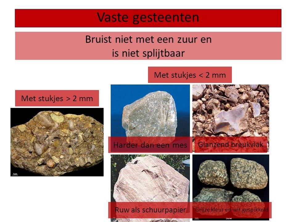 Bruist niet met een zuur en is niet splijtbaar Vaste gesteenten Met stukjes > 2 mm Met stukjes < 2 mm Harder dan een mes Glanzend breukvlak Ruw als sc