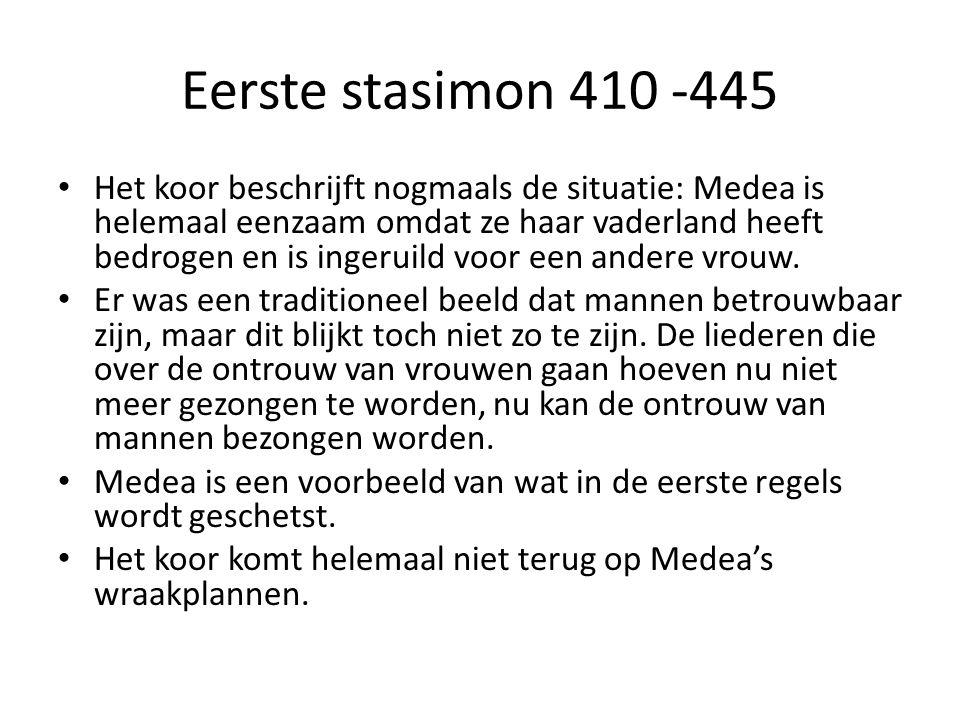 Eerste stasimon 410 -445 Het koor beschrijft nogmaals de situatie: Medea is helemaal eenzaam omdat ze haar vaderland heeft bedrogen en is ingeruild voor een andere vrouw.