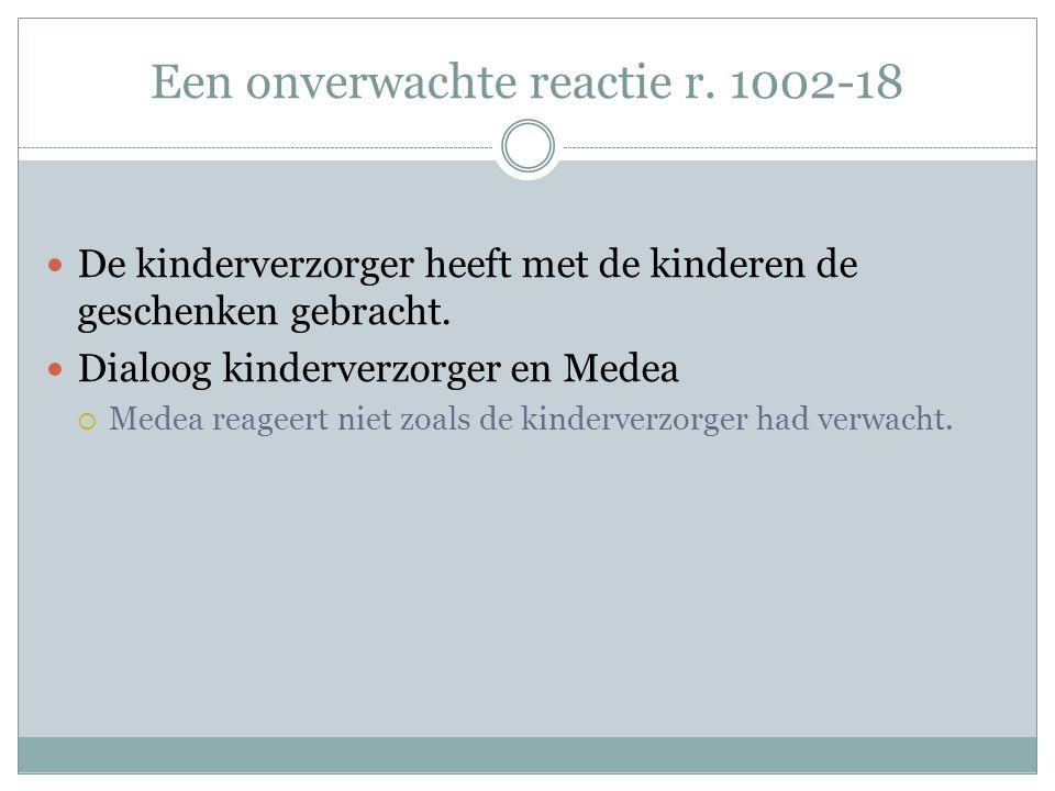 Een onverwachte reactie r. 1002-18 De kinderverzorger heeft met de kinderen de geschenken gebracht. Dialoog kinderverzorger en Medea  Medea reageert
