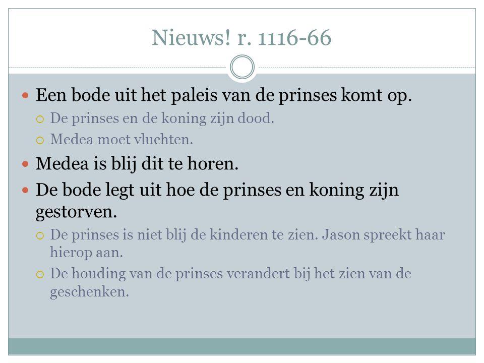 Nieuws! r. 1116-66 Een bode uit het paleis van de prinses komt op.  De prinses en de koning zijn dood.  Medea moet vluchten. Medea is blij dit te ho