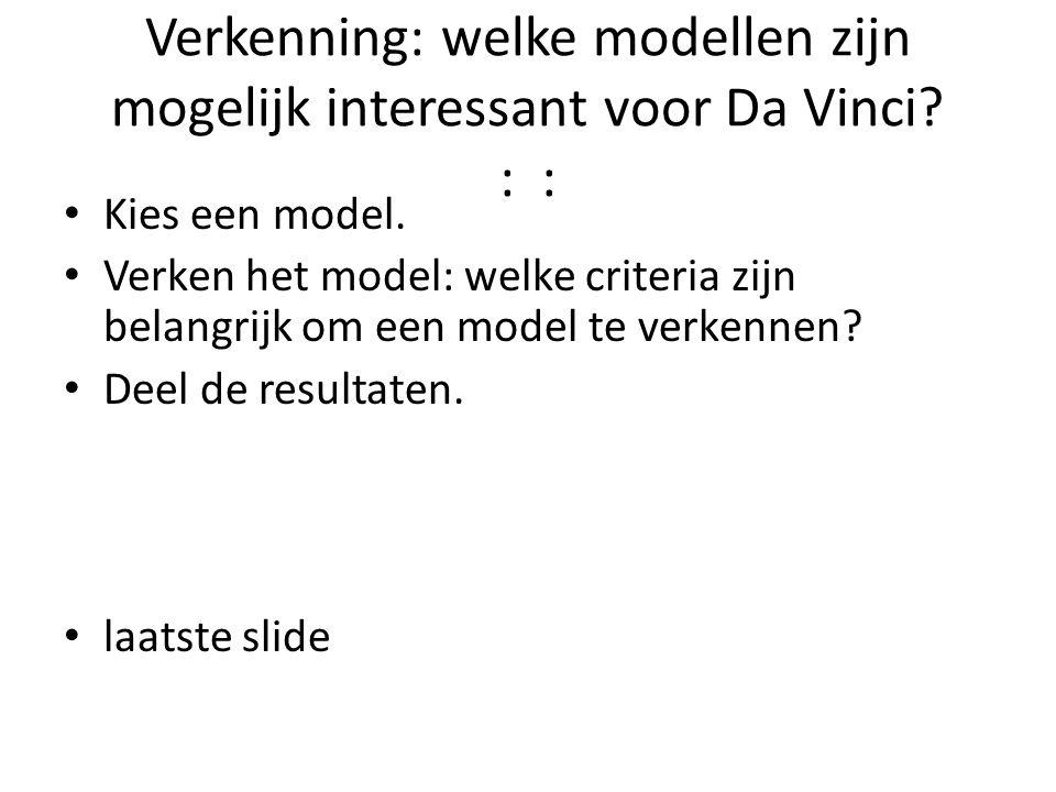 Verkenning: welke modellen zijn mogelijk interessant voor Da Vinci? : : Kies een model. Verken het model: welke criteria zijn belangrijk om een model