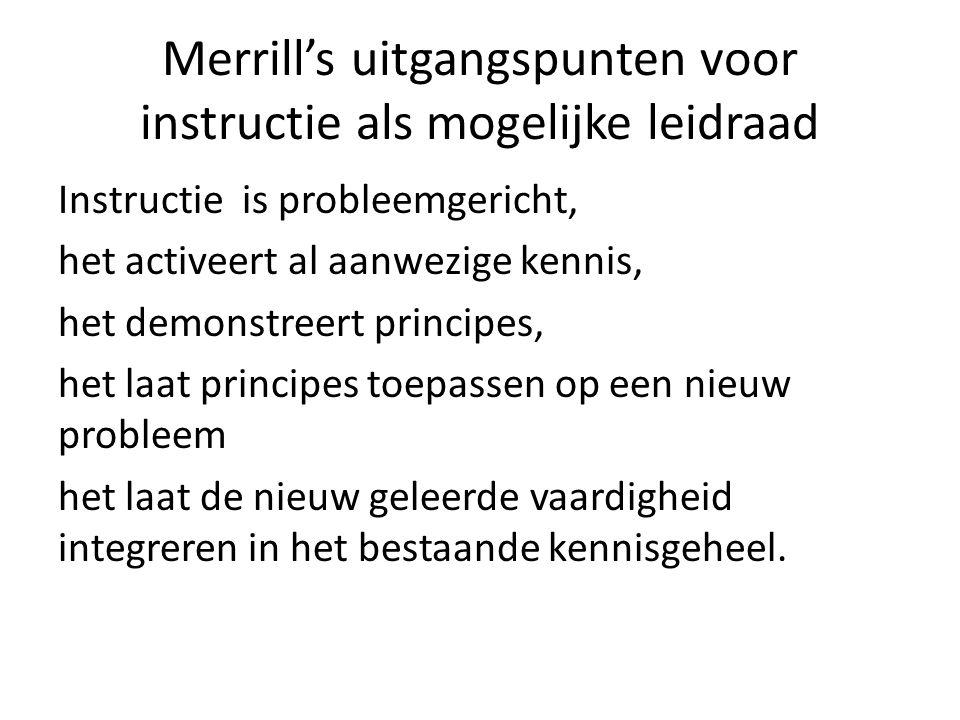 Merrill's uitgangspunten voor instructie als mogelijke leidraad Instructie is probleemgericht, het activeert al aanwezige kennis, het demonstreert pri