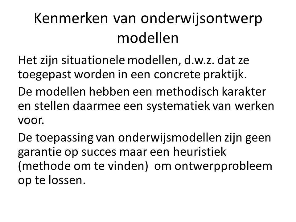 Kenmerken van onderwijsontwerp modellen Het zijn situationele modellen, d.w.z. dat ze toegepast worden in een concrete praktijk. De modellen hebben ee