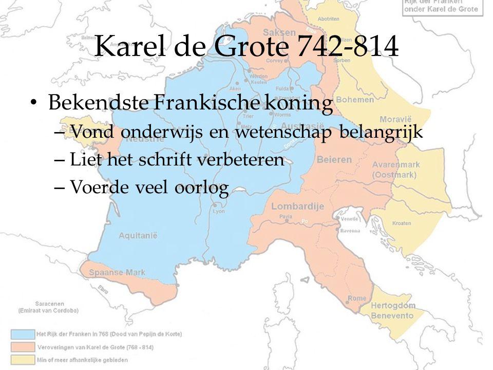 Karel de Grote 742-814 Bekendste Frankische koning – Vond onderwijs en wetenschap belangrijk – Liet het schrift verbeteren – Voerde veel oorlog