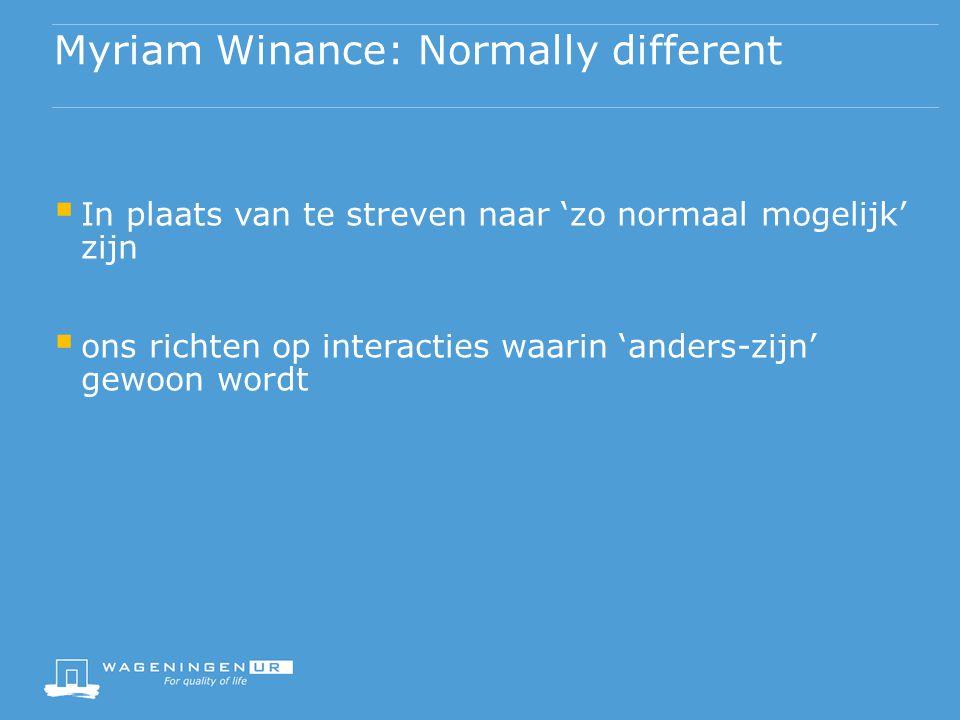 Myriam Winance: Normally different  In plaats van te streven naar 'zo normaal mogelijk' zijn  ons richten op interacties waarin 'anders-zijn' gewoon wordt