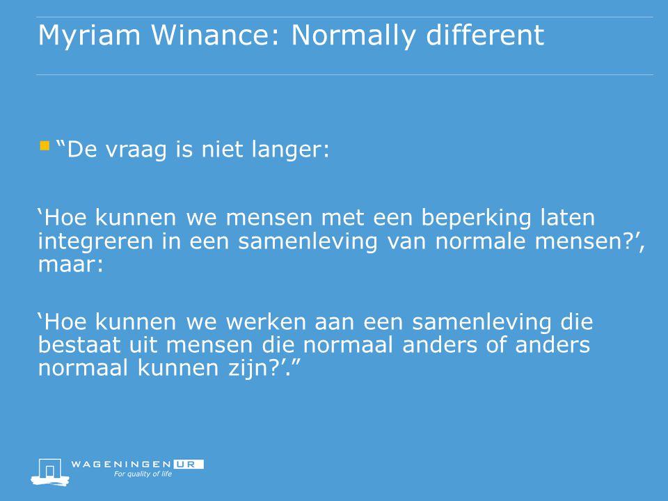 Myriam Winance: Normally different  De vraag is niet langer: 'Hoe kunnen we mensen met een beperking laten integreren in een samenleving van normale mensen ', maar: 'Hoe kunnen we werken aan een samenleving die bestaat uit mensen die normaal anders of anders normaal kunnen zijn '.