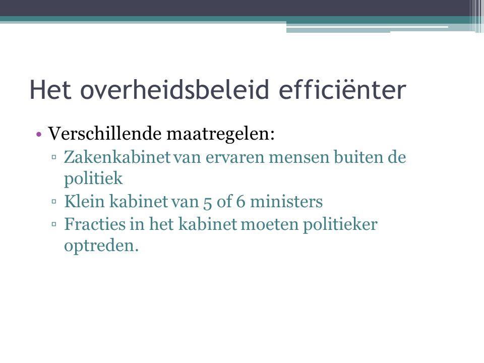 Het overheidsbeleid efficiënter Verschillende maatregelen: ▫Zakenkabinet van ervaren mensen buiten de politiek ▫Klein kabinet van 5 of 6 ministers ▫Fracties in het kabinet moeten politieker optreden.
