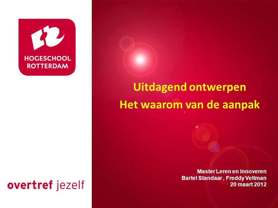 Presentatie titel Rotterdam, 00 januari 2007 Master Leren en Innoveren Bartel Standaar, Freddy Veltman 20 maart 2012 Uitdagend ontwerpen Het waarom van de aanpak