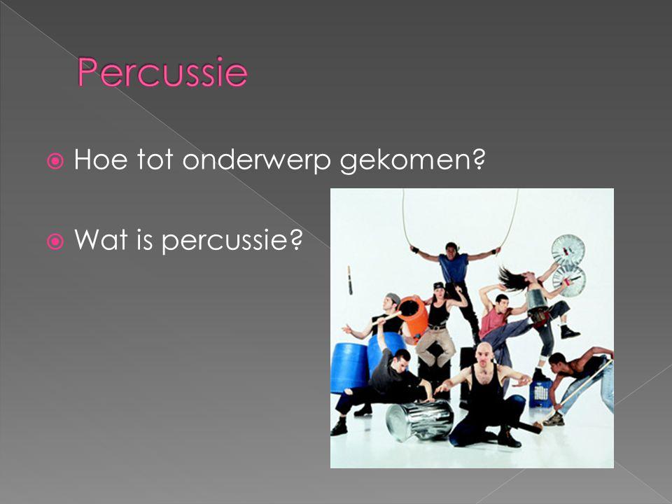  Hoe tot onderwerp gekomen?  Wat is percussie?