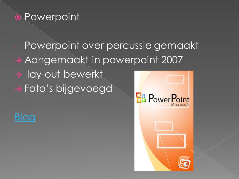  Powerpoint - Powerpoint over percussie gemaakt  Aangemaakt in powerpoint 2007  lay-out bewerkt  Foto's bijgevoegd Blog