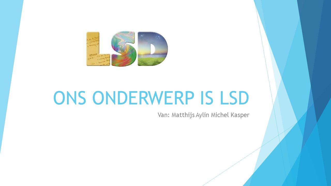 ONS ONDERWERP IS LSD Van: Matthijs Aylin Michel Kasper