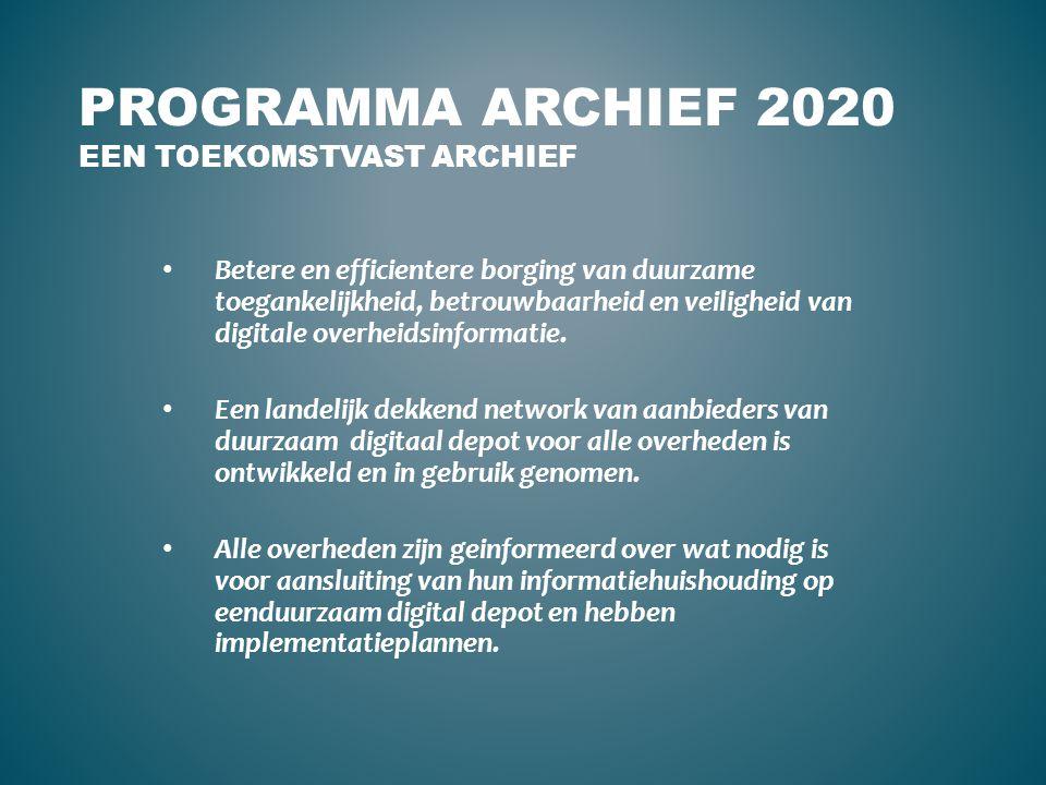 PROGRAMMA ARCHIEF 2020 EEN TOEKOMSTVAST ARCHIEF Betere en efficientere borging van duurzame toegankelijkheid, betrouwbaarheid en veiligheid van digita