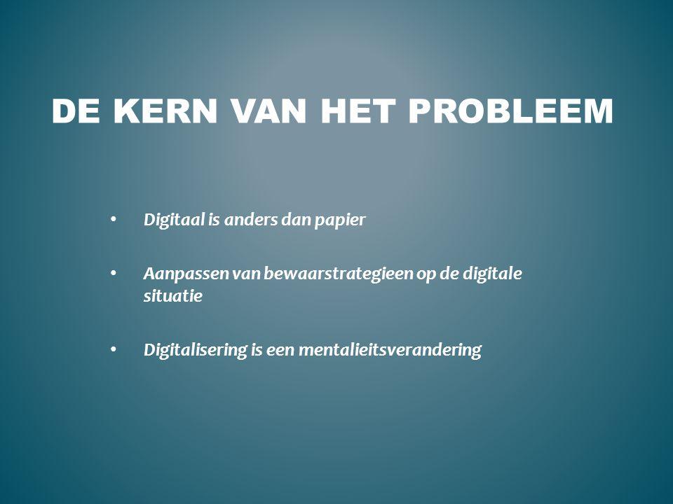 DE KERN VAN HET PROBLEEM Digitaal is anders dan papier Aanpassen van bewaarstrategieen op de digitale situatie Digitalisering is een mentalieitsverand