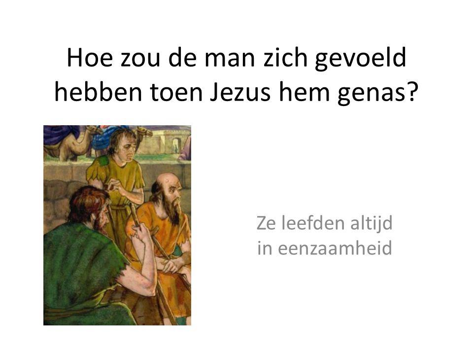 Hoe zou de man zich gevoeld hebben toen Jezus hem genas? Ze leefden altijd in eenzaamheid