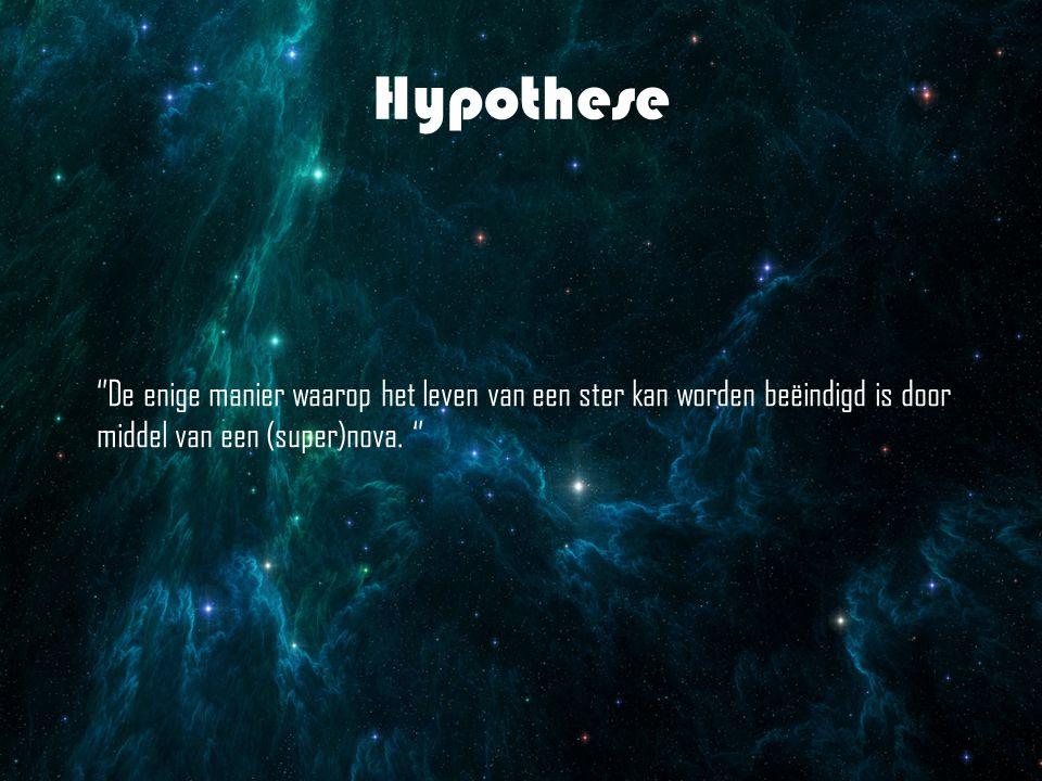 Hypothese ''De enige manier waarop het leven van een ster kan worden beëindigd is door middel van een (super)nova. ''
