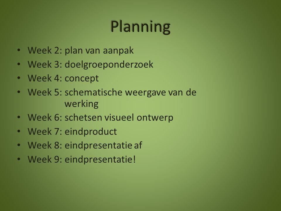 Planning Week 2: plan van aanpak Week 3: doelgroeponderzoek Week 4: concept Week 5: schematische weergave van de werking Week 6: schetsen visueel ontw