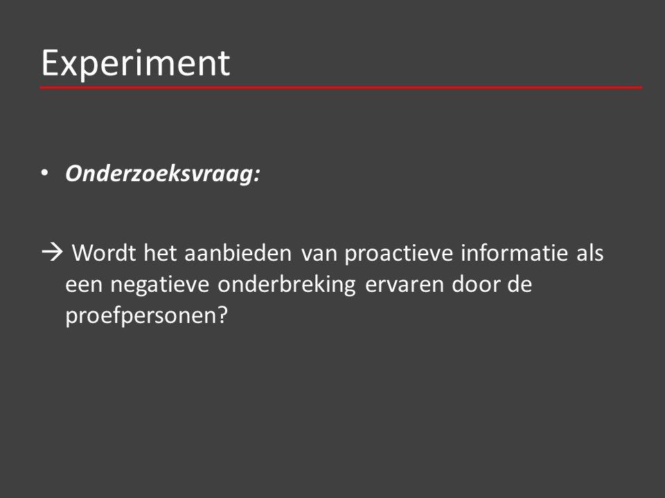 Experiment Onderzoeksvraag:  Wordt het aanbieden van proactieve informatie als een negatieve onderbreking ervaren door de proefpersonen?