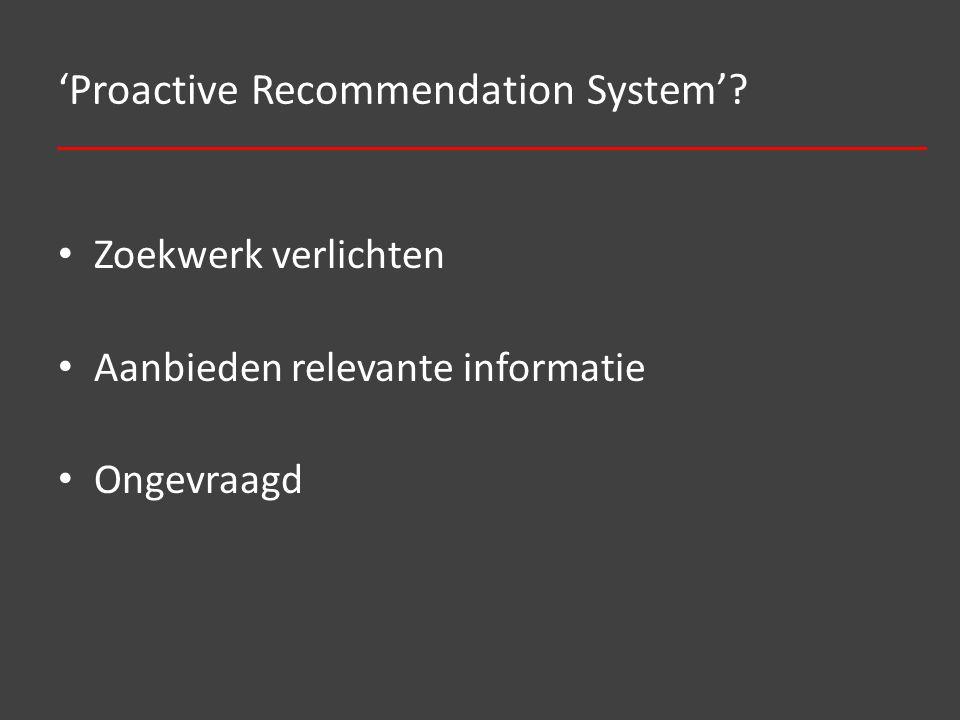 'Proactive Recommendation System' Zoekwerk verlichten Aanbieden relevante informatie Ongevraagd