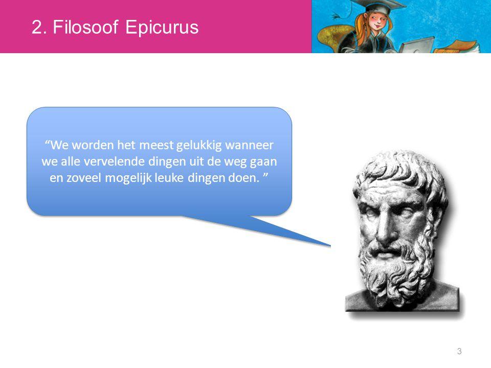 """2. Filosoof Epicurus 3 """"We worden het meest gelukkig wanneer we alle vervelende dingen uit de weg gaan en zoveel mogelijk leuke dingen doen. """""""
