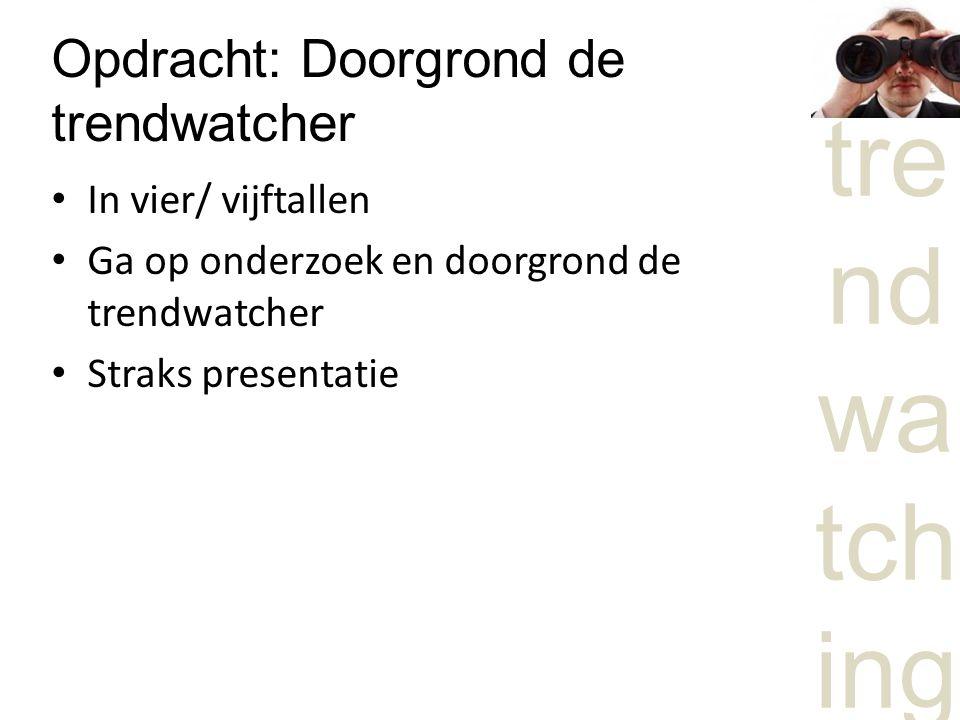 Opdracht: Doorgrond de trendwatcher In vier/ vijftallen Ga op onderzoek en doorgrond de trendwatcher Straks presentatie