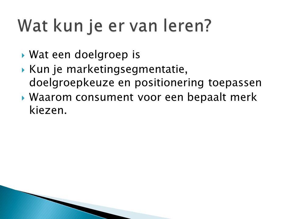  Wat een doelgroep is  Kun je marketingsegmentatie, doelgroepkeuze en positionering toepassen  Waarom consument voor een bepaalt merk kiezen.
