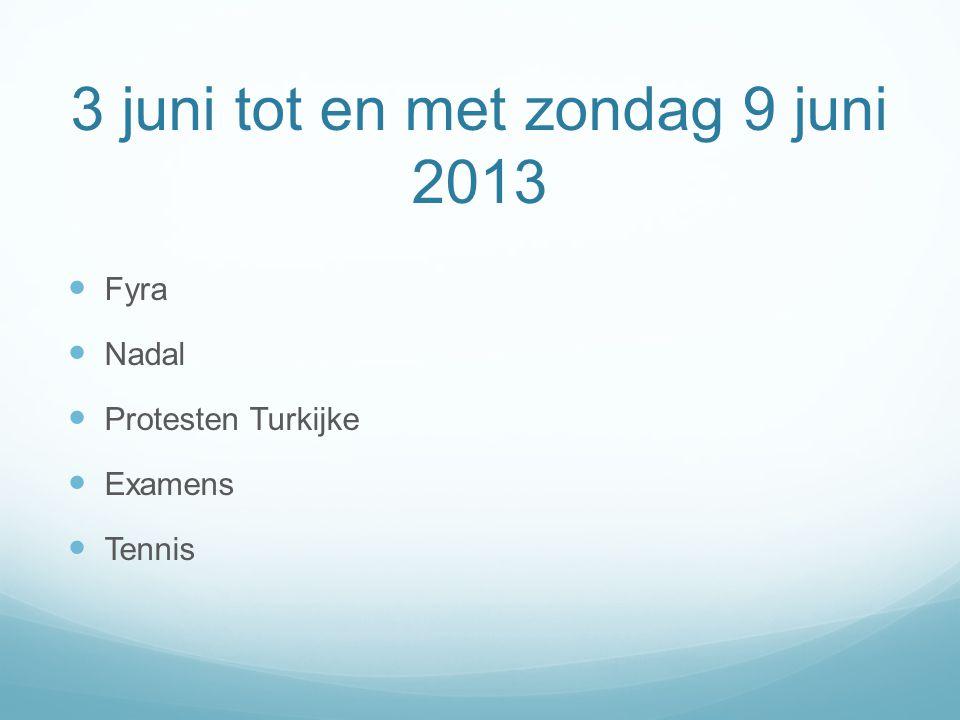 3 juni tot en met zondag 9 juni 2013 Fyra Nadal Protesten Turkijke Examens Tennis