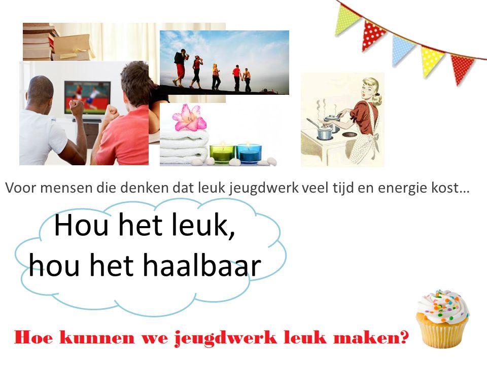 Hou het leuk, hou het haalbaar Voor mensen die denken dat leuk jeugdwerk veel tijd en energie kost…