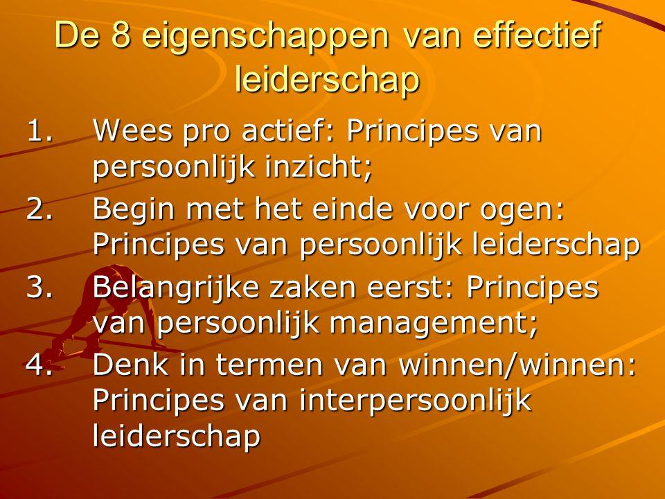 De 8 eigenschappen van effectief leiderschap 1.Wees pro actief: Principes van persoonlijk inzicht; 2. Begin met het einde voor ogen: Principes van per