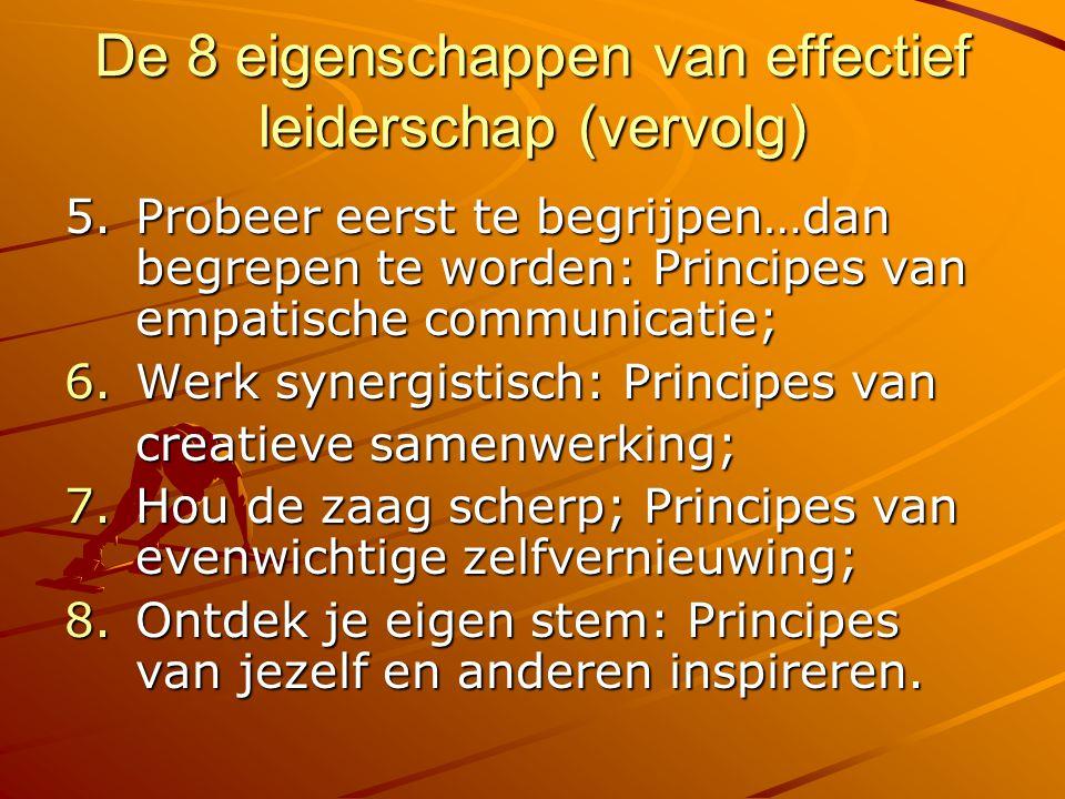 De 8 eigenschappen van effectief leiderschap (vervolg) 5.Probeer eerst te begrijpen…dan begrepen te worden: Principes van empatische communicatie; 6.W