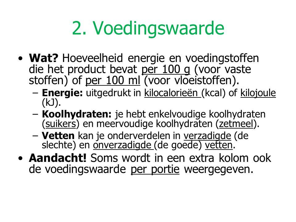 2. Voedingswaarde Wat? Hoeveelheid energie en voedingstoffen die het product bevat per 100 g (voor vaste stoffen) of per 100 ml (voor vloeistoffen). –
