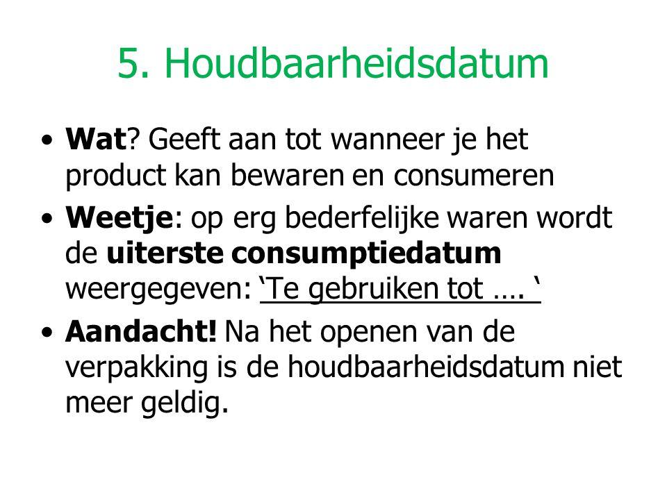 5. Houdbaarheidsdatum Wat? Geeft aan tot wanneer je het product kan bewaren en consumeren Weetje: op erg bederfelijke waren wordt de uiterste consumpt