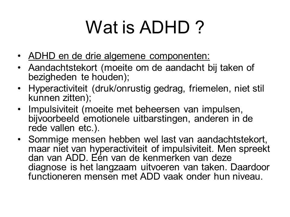 Wat is ADHD ? ADHD en de drie algemene componenten: Aandachtstekort (moeite om de aandacht bij taken of bezigheden te houden); Hyperactiviteit (druk/o