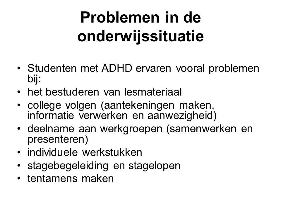 Problemen in de onderwijssituatie Studenten met ADHD ervaren vooral problemen bij: het bestuderen van lesmateriaal college volgen (aantekeningen maken
