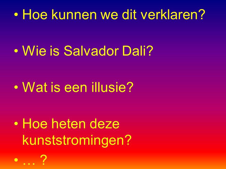 Hoe kunnen we dit verklaren? Wie is Salvador Dali? Wat is een illusie? Hoe heten deze kunststromingen? … ?
