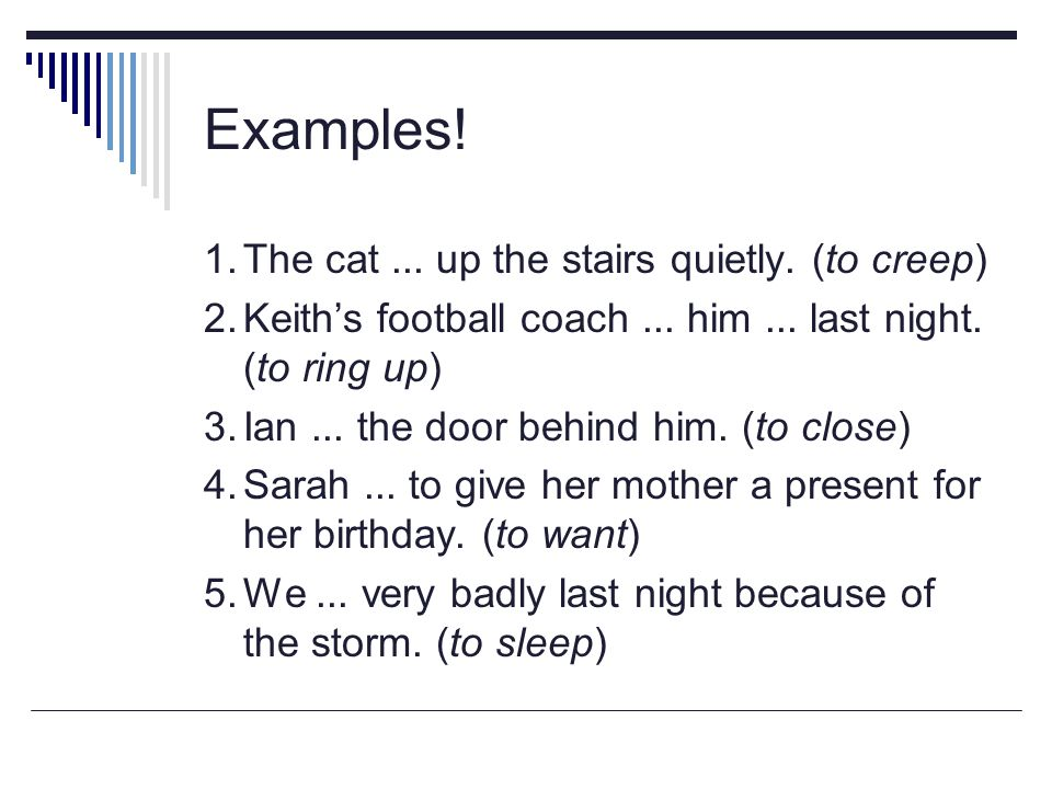 Examples! 1.The cat... up the stairs quietly. (to creep) 2.Keith's football coach... him... last night. (to ring up) 3.Ian... the door behind him. (to