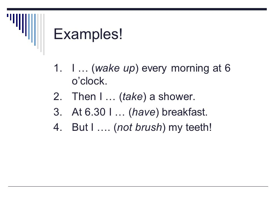 Examples! 1. I … (wake up) every morning at 6 o'clock. 2.Then I … (take) a shower. 3.At 6.30 I … (have) breakfast. 4.But I …. (not brush) my teeth!