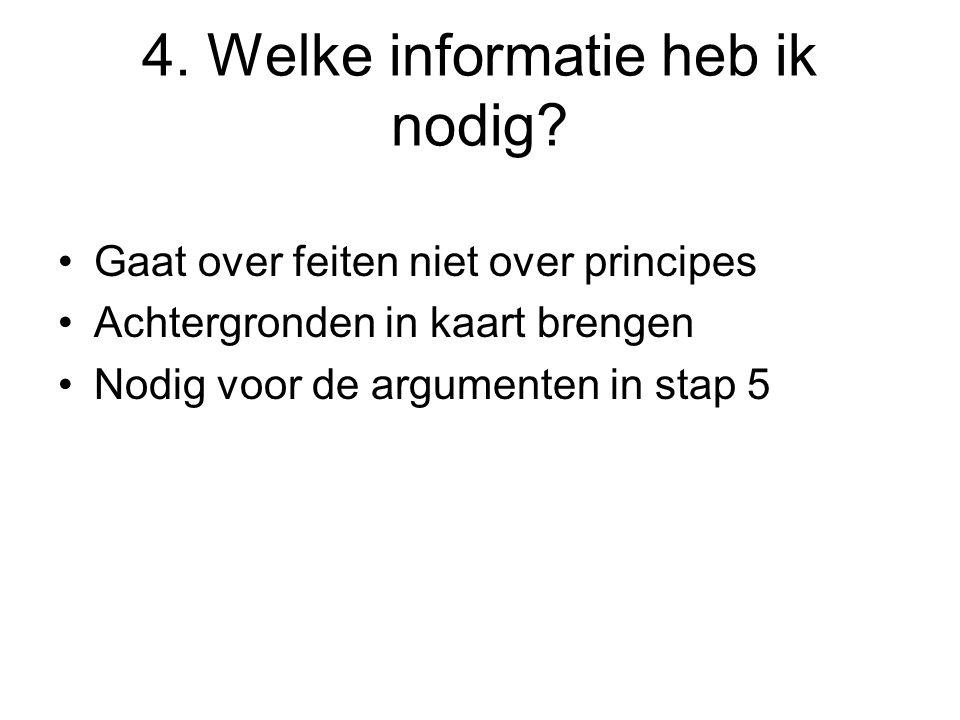 4. Welke informatie heb ik nodig? Gaat over feiten niet over principes Achtergronden in kaart brengen Nodig voor de argumenten in stap 5