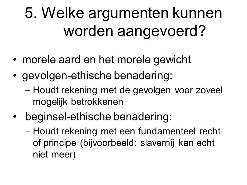 5. Welke argumenten kunnen worden aangevoerd? morele aard en het morele gewicht gevolgen-ethische benadering: –Houdt rekening met de gevolgen voor zov
