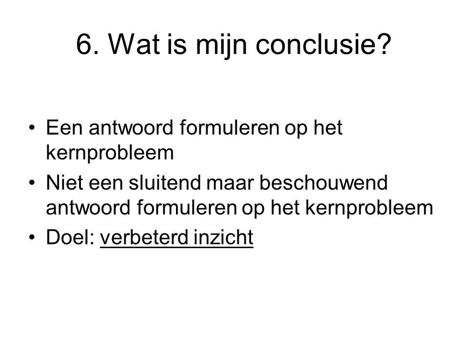 6. Wat is mijn conclusie? Een antwoord formuleren op het kernprobleem Niet een sluitend maar beschouwend antwoord formuleren op het kernprobleem Doel: