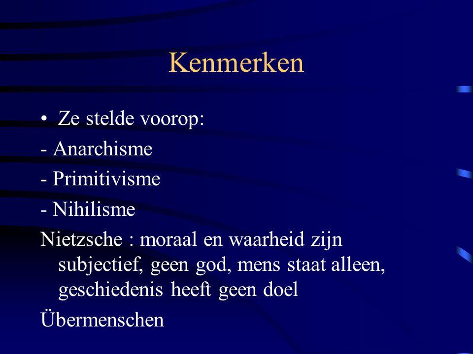 Kenmerken Ze stelde voorop: - Anarchisme - Primitivisme - Nihilisme Nietzsche : moraal en waarheid zijn subjectief, geen god, mens staat alleen, gesch
